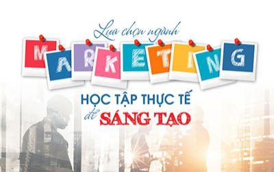 Lựa chọn ngành Marketing học tập thực tế để sáng tạo